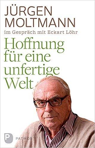 Hoffnung für eine unfertige Welt. Jürgen Moltmann im Gespräch mit Eckart Löhr